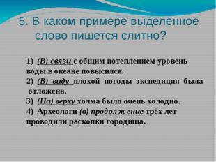 5. В каком примере выделенное слово пишется слитно? 1)(В) связи с общим поте
