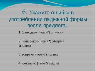 6. Укажите ошибку в употреблении падежной формы после предлога. 1)благодаря (
