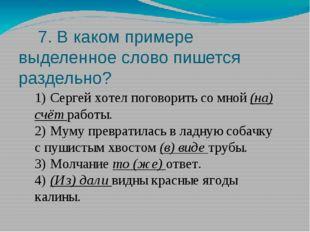 7. В каком примере выделенное слово пишется раздельно? 1)Сергей хотел погов