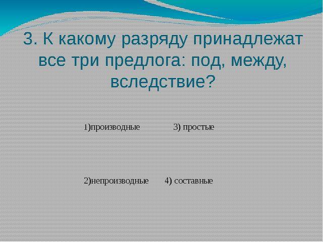 3. К какому разряду принадлежат все три предлога: под, между, вследствие? 1)п...