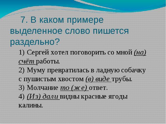 7. В каком примере выделенное слово пишется раздельно? 1)Сергей хотел погов...