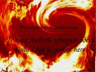 Только Любовь говорит здесь Only Love is spoken here Внеклассное мероприятие