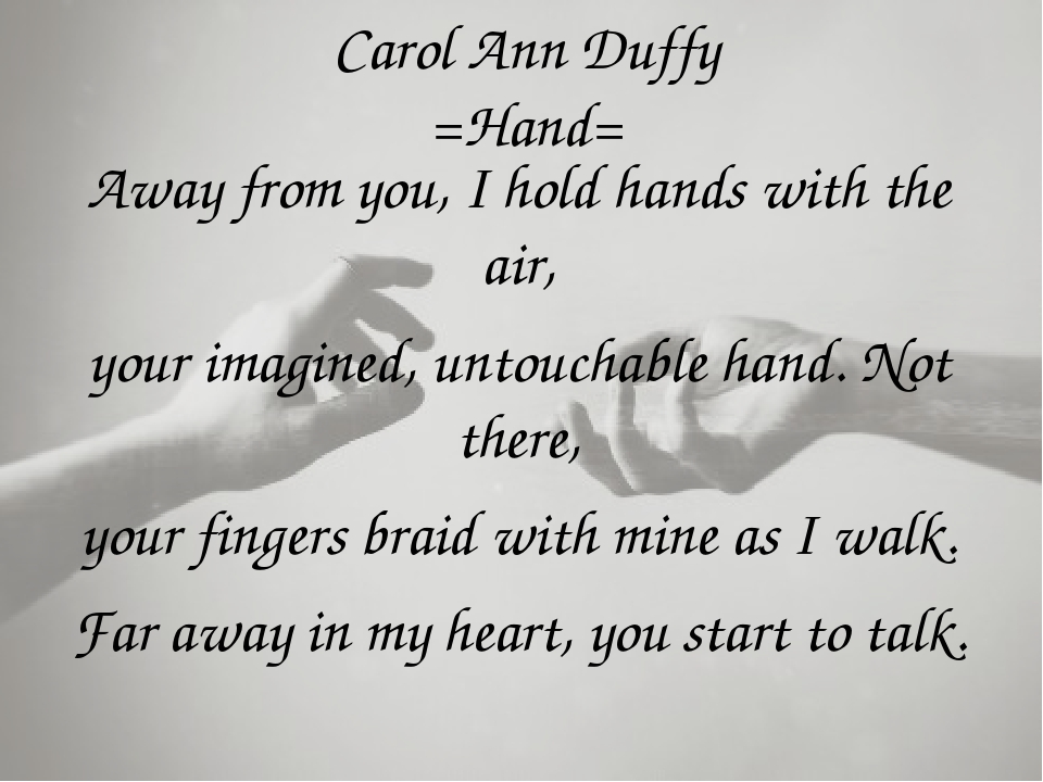 Carol Ann Duffy =Hand= Away from you, I hold hands with the air, your imagine...