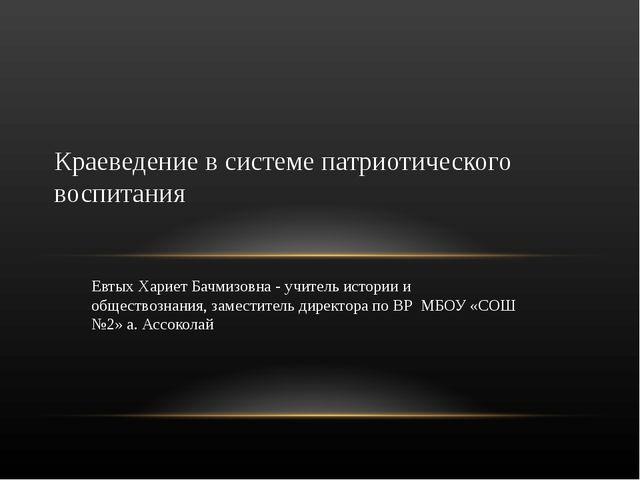 Евтых Хариет Бачмизовна - учитель истории и обществознания, заместитель дирек...