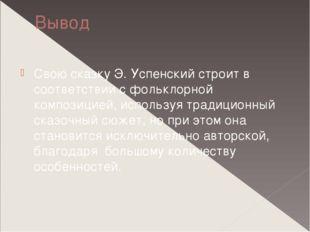 Вывод Свою сказку Э. Успенский строит в соответствии с фольклорной композицие