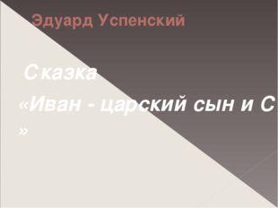 Эдуард Успенский Сказка «Иван - царский сын и Серый Волк»