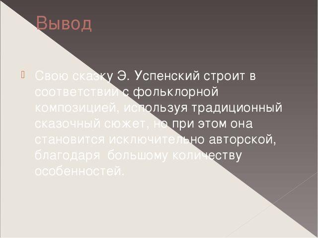Вывод Свою сказку Э. Успенский строит в соответствии с фольклорной композицие...