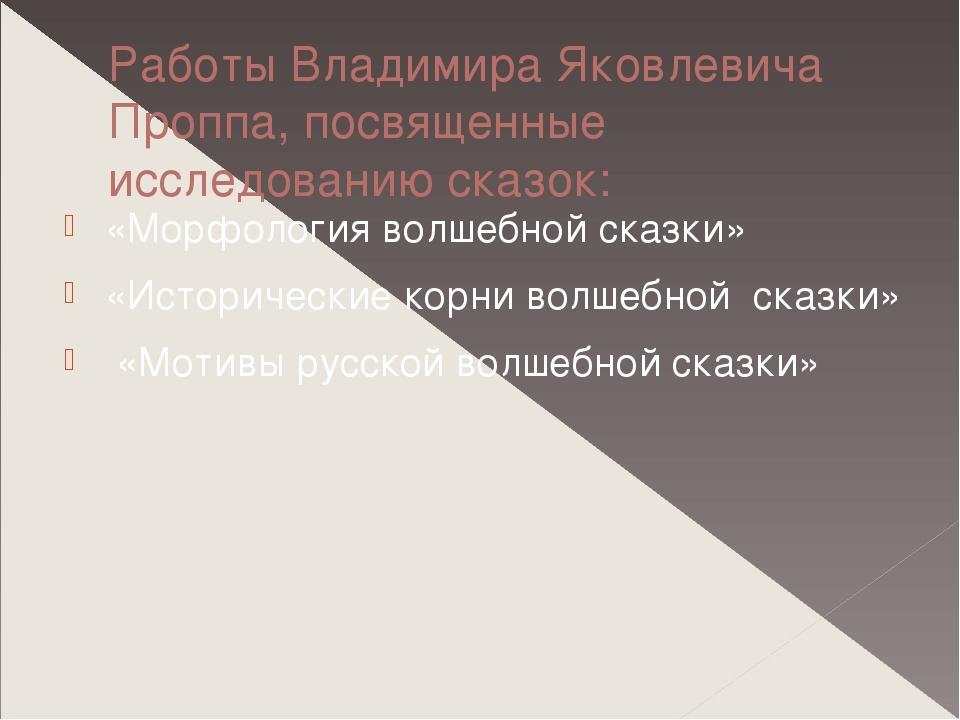 Работы Владимира Яковлевича Проппа, посвященные исследованию сказок: «Морфоло...