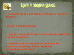 - познакомиться с положением России в часовых поясах: узнать о видах времени;