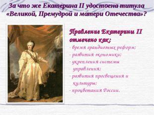 За что же Екатерина II удостоена титула «Великой, Премудрой и матери Отечеств