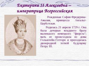 Екатерина II Алексеевна – императрица Всероссийская  Рожденная София-Фредери