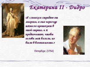 Екатерина II - Дидро   «Я слишком страдаю от мигрени, а она чересчур тяжело