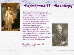 Екатерина II - Вольтеру  «Милостивый государь, хотя на этот раз я не могу с