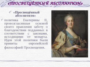«ПРОСВЕЩЁННЫЙ АБСОЛЮТИЗМ» «Просвещённый абсолютизм» политика Екатерины II, пр