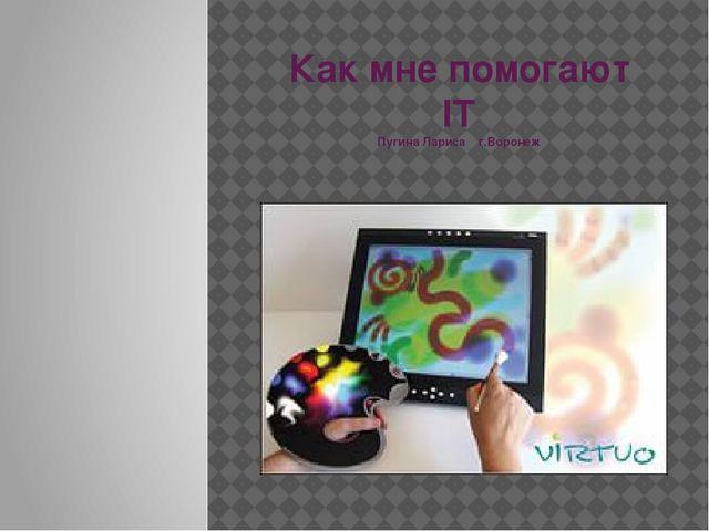 Как мне помогают IT Пугина Лариса г.Воронеж