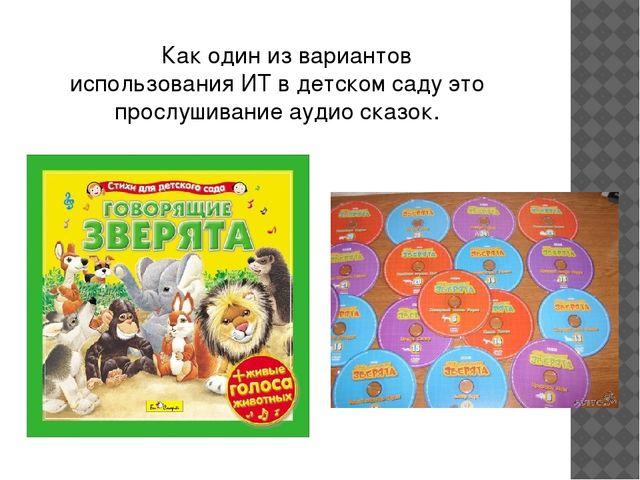 Как один из вариантов использования ИТ в детском саду это прослушивание ауди...