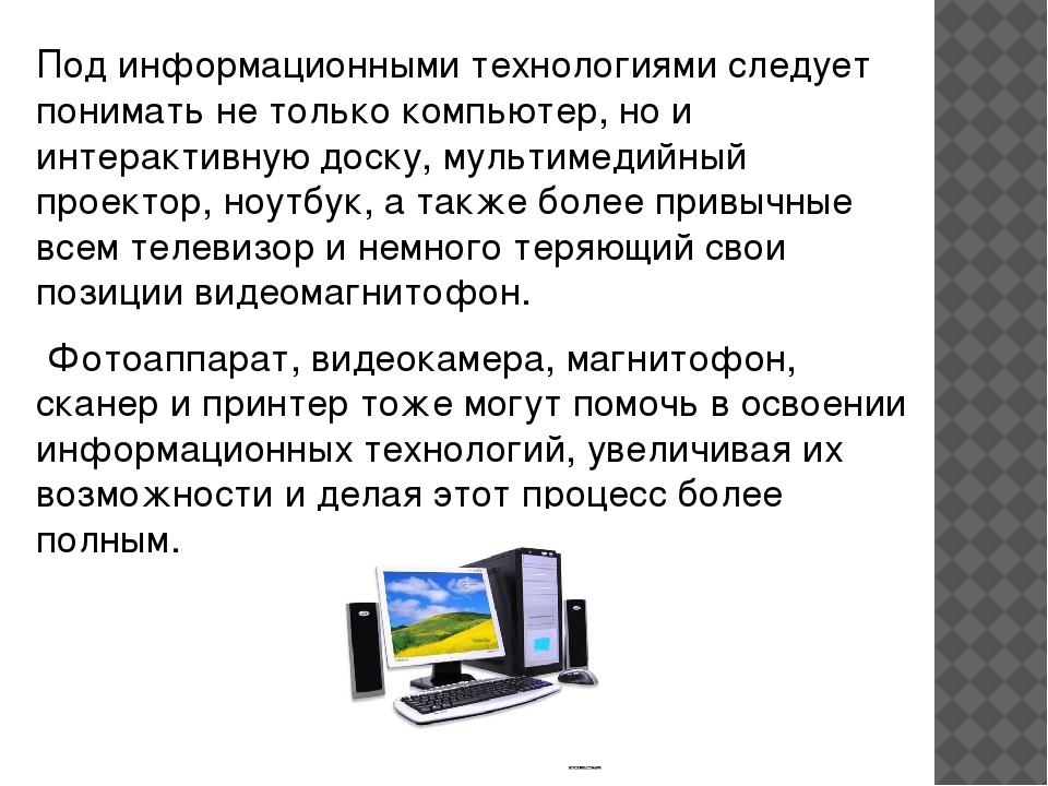 Под информационными технологиями следует понимать не только компьютер, но и и...