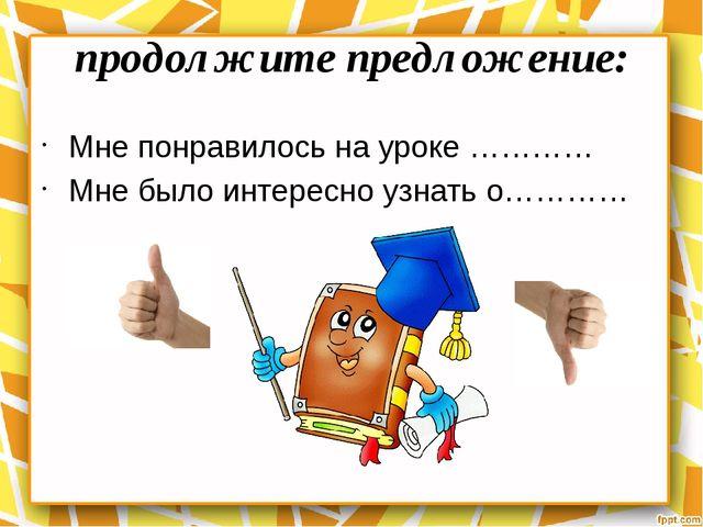 продолжите предложение: Мне понравилось на уроке ………… Мне было интересно узна...