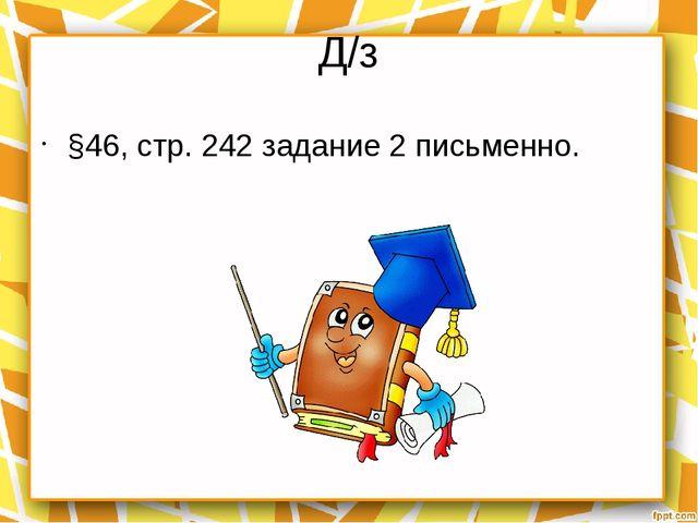 Д/з §46, стр. 242 задание 2 письменно.