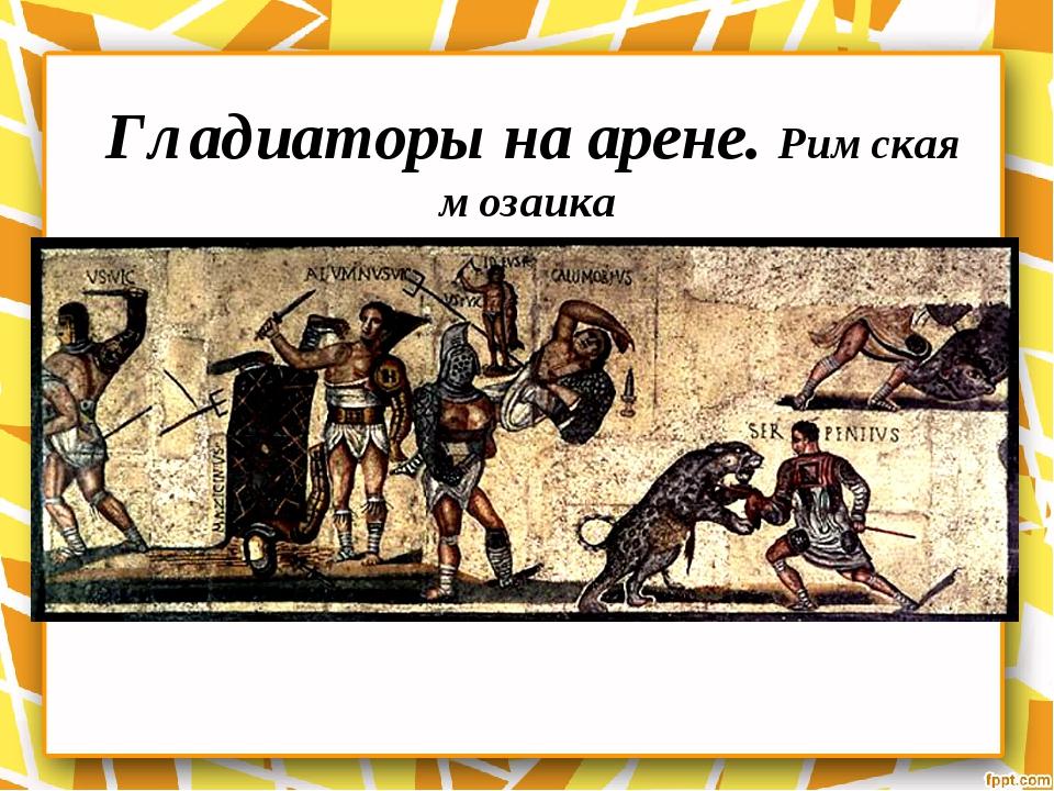 Гладиаторы на арене. Римская мозаика