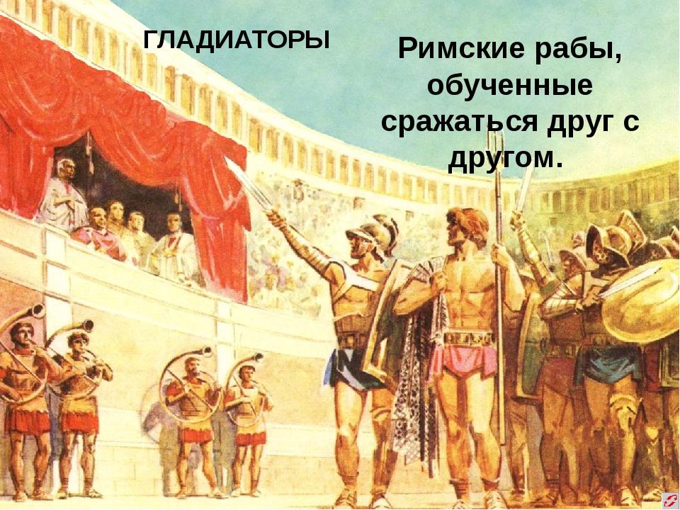 ГЛАДИАТОРЫ Римские рабы, обученные сражаться друг с другом.