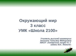 Окружающий мир 3 класс УМК «Школа 2100» Учитель высшей категории Анохина Тать