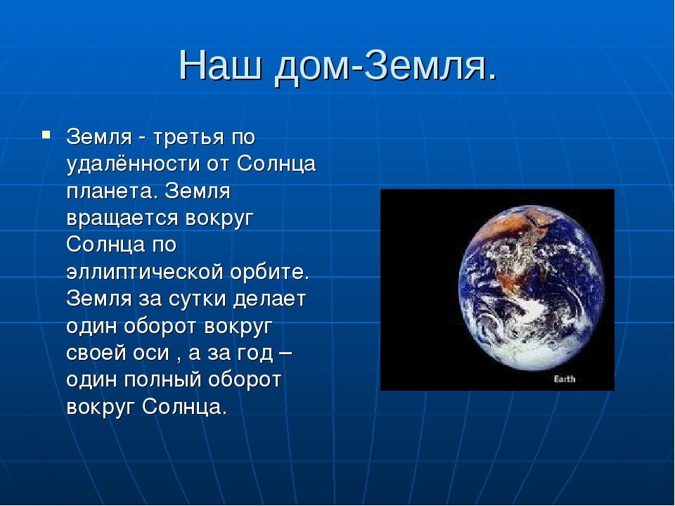 Наш дом-Земля. Земля - третья по удалённости от Солнца планета. Земля вращает...
