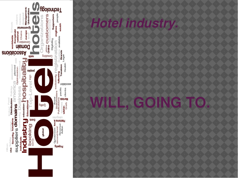 Hotel industry. WILL, GOING TO.