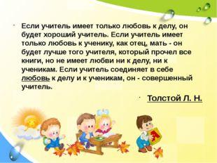 Если учитель имеет только любовь к делу, он будет хороший учитель. Если учите