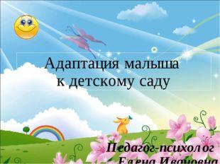 Адаптация малыша к детскому саду Педагог-психолог Елена Ивановна Словиковская