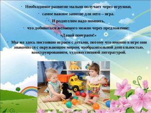 Необходимое развитие малыш получает через игрушки, самое важное занятие для
