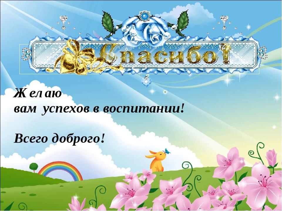 Желаю вам успехов в воспитании! Всего доброго!