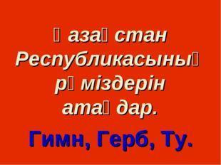 Қазақстан Республикасының рәміздерін атаңдар. Гимн, Герб, Ту.