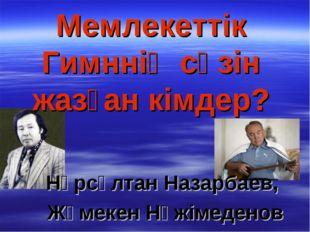 Мемлекеттік Гимннің сөзін жазған кімдер? Нұрсұлтан Назарбаев, Жұмекен Нәжімед