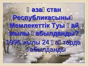 Қазақстан Республикасының Мемлекеттік Туы қай жылы қабылданды? 1996 жылы 24 қ