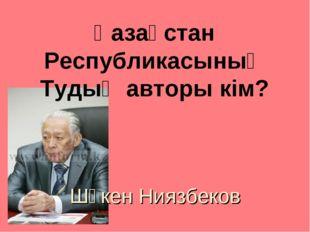 Қазақстан Республикасының Тудың авторы кім? Шәкен Ниязбеков