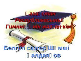 Қазақстан Республикасының Гимннің әнін жазған кім ? Белгілі сазгер Шәмші Қалд