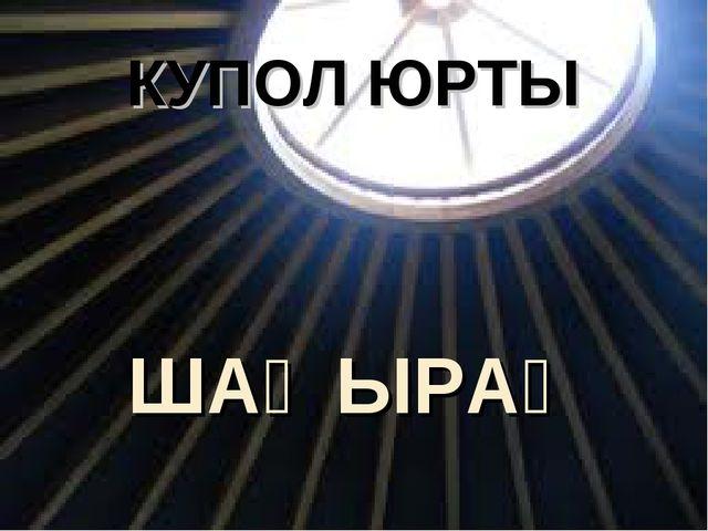 КУПОЛ ЮРТЫ ШАҢЫРАҚ