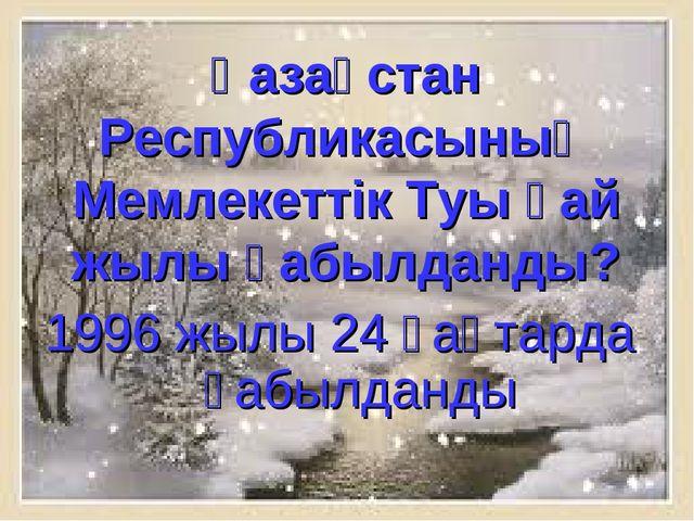 Қазақстан Республикасының Мемлекеттік Туы қай жылы қабылданды? 1996 жылы 24 қ...