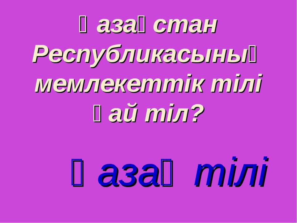 Қазақстан Республикасының мемлекеттік тілі қай тіл? Қазақ тілі
