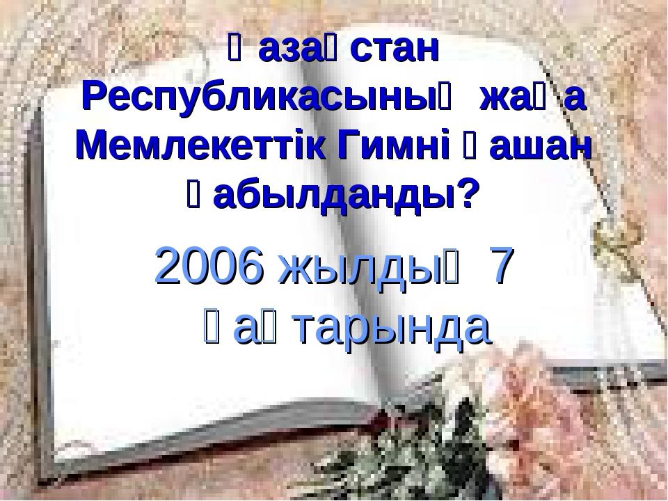 Қазақстан Республикасының жаңа Мемлекеттік Гимні қашан қабылданды? 2006 жылды...