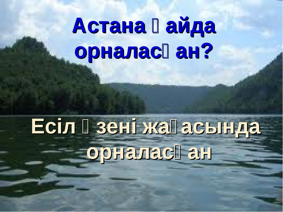 Астана қайда орналасқан? Есіл өзені жағасында орналасқан