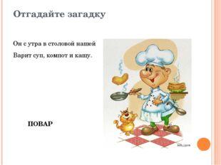 Отгадайте загадку Он с утра в столовой нашей Варит суп, компот и кашу. ПОВАР