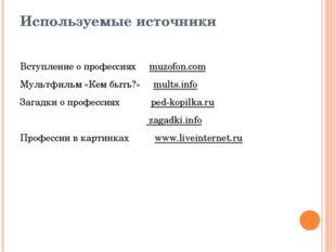 Используемые источники Вступление о профессиях muzofon.com Мультфильм «Кем бы
