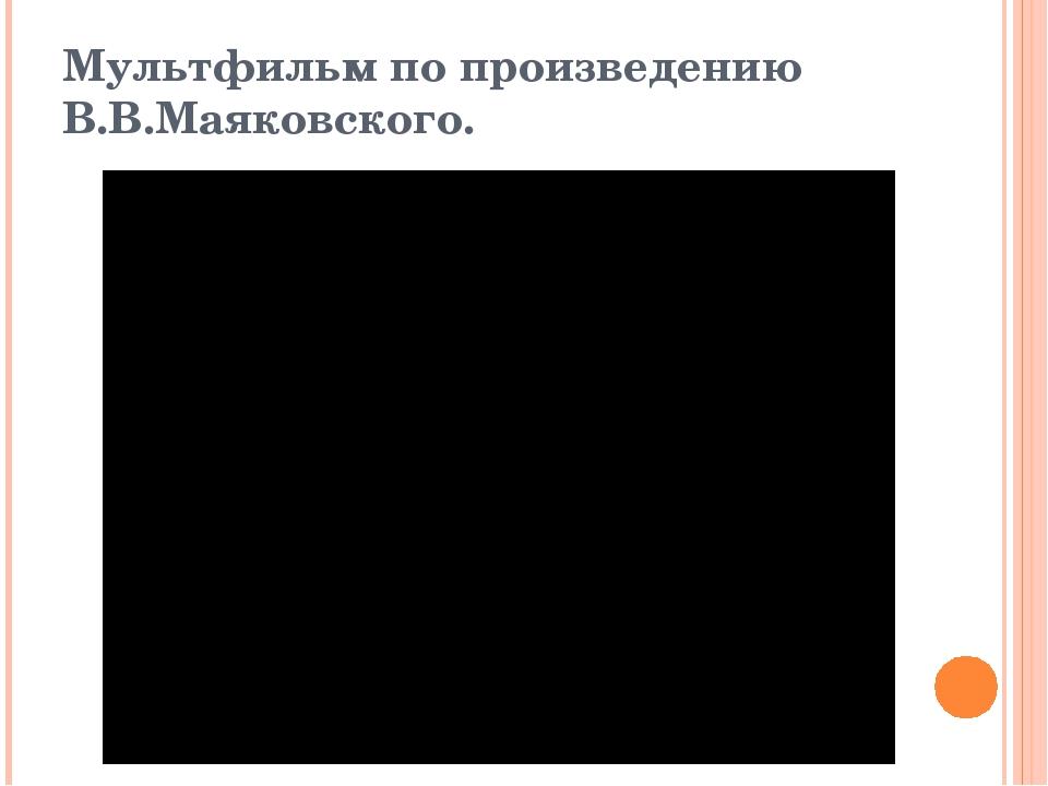 Мультфильм по произведению В.В.Маяковского.