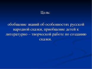 Цель: обобщение знаний об особенностях русской народной сказки, приобщение д