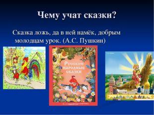 Чему учат сказки? Сказка ложь, да в ней намёк, добрым молодцам урок. (А.С. Пу