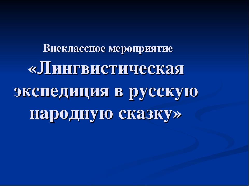 Внеклассное мероприятие «Лингвистическая экспедиция в русскую народную сказку»