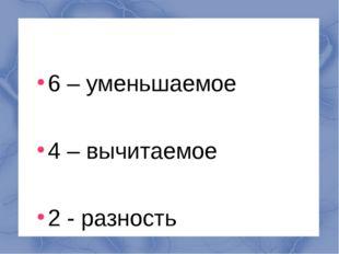 6 – уменьшаемое 4 – вычитаемое 2 - разность