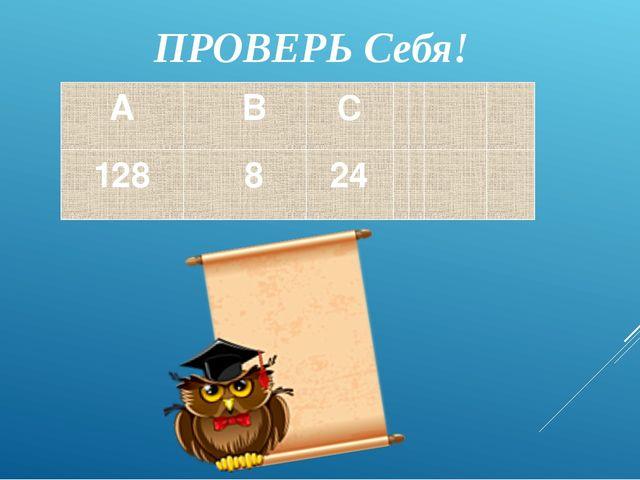 ПРОВЕРЬ Cебя! A B C 128 8 24